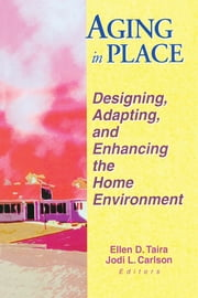 Aging in Place - Designing, Adapting, and Enhancing the Home Environment ebook by Ellen D Taira,Jodi Carlson