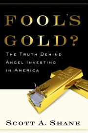 Fool's Gold? - The Truth Behind Angel Investing in America ebook by Scott Shane