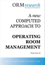 A NEW COMPUTED APPROACH TO OR MANAGEMENT. Tracing Step by Step all the Surgical Path ebook by Matteo Buccioli