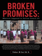Broken Promises: - Whatever happened to Vatican Council II? ebook by Finbarr M Corr Ed. D.