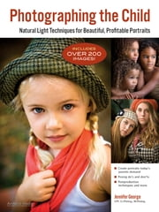 Photographing the Child - Natural Light Portrait Techniques for Beautiful, Profitable Portraits ebook by Jennifer George