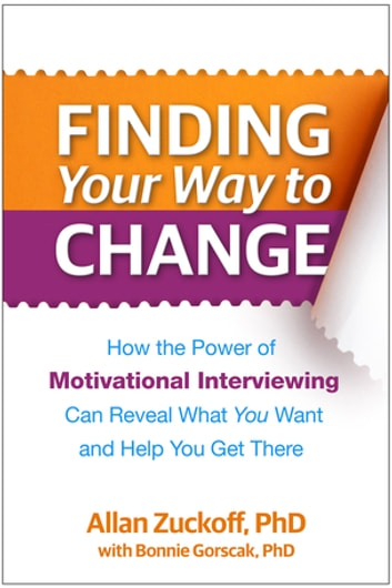Finding Your Way to Change - How the Power of Motivational Interviewing Can Reveal What You Want and Help You Get There ebook by Allan Zuckoff, PhD,Bonnie Gorscak, PhD