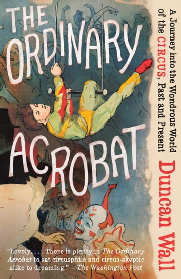 The Ordinary Acrobat - A Journey into the Wondrous World of the Circus, Past and Present ebook by Duncan Wall