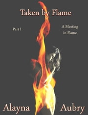 Taken by Flame, Part I: A Meeting in Flame ebook by Alayna Aubry