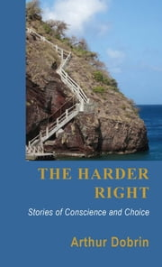 The Harder Right - Stories of Conscience and Choice ebook by Arthur Dobrin