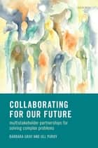 Collaborating for Our Future - Multistakeholder Partnerships for Solving Complex Problems ebook by Barbara Gray, Jill Purdy
