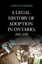 A Legal History of Adoption in Ontario. 1921-2015 ebook by Lori Chambers, The Osgoode Society