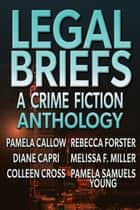 Legal Briefs - A Crime Fiction Anthology ebook by Melissa F. Miller, Pamela Callow, Diane Capri,...