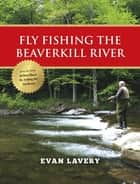Fly Fishing the Beaverkill River ebook by Evan Lavery