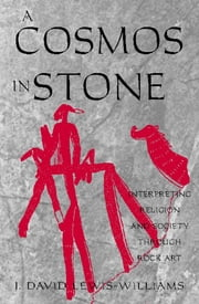 A Cosmos in Stone - Interpreting Religion and Society Through Rock Art ebook by David J. Lewis-Williams