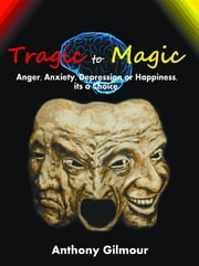 Tragic to Magic - Anger, Anxiety, Depression or Happiness, its a choice ebook by Anthony Gilmour