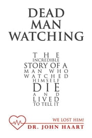 Dead Man Watching - The Incredible Story of a Man Who Watched Himself Die and Lived to Tell It ebook by Dr. John Haart