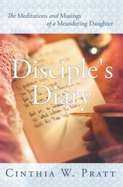 Disciple's Diary - The Meditations and Musings of a Meandering Daughter ebook by Cinthia W. Pratt