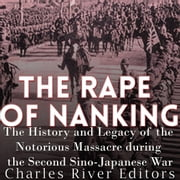 Rape of Nanking, The - The History and Legacy of the Notorious Massacre during the Second Sino-Japanese War audiobook by Charles River Editors