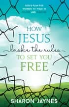 How Jesus Broke the Rules to Set You Free - God's Plan for Women to Walk in Power and Purpose ebook by Sharon Jaynes