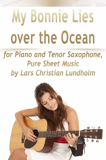 My Bonnie Lies Over the Ocean for Piano and Tenor Saxophone, Pure Sheet Music by Lars Christian Lundholm ebook by Lars Christian Lundholm