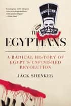 The Egyptians - A Radical History of Egypts Unfinished Revolution ebook by Jack Shenker