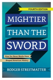 Mightier than the Sword - How the News Media Have Shaped American History ebook by Rodger Streitmatter