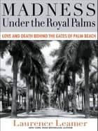 Madness Under the Royal Palms - Love and Death Behind the Gates of Palm Beach ebook by Laurence Leamer