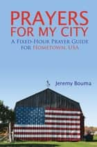 Prayers for My City - A Fixed-Hour Prayer Guide for Hometown, USA ebook by Jeremy Bouma