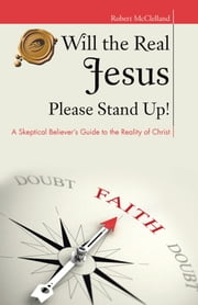 Will the Real Jesus Please Stand Up! - A Skeptical Believer's Guide to the Reality of Christ ebook by Robert McClelland