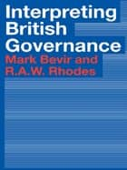 Interpreting British Governance ebook by Mark Bevir, Rod Rhodes
