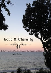 Love & Eternity - A Baha'i inspired meditation on the meaning of life ebook by JJ Cohen