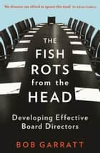 The Fish Rots From The Head: The Crisis in our Boardrooms: Developing the Crucial Skills of the Competent Director ebook by Bob Garratt