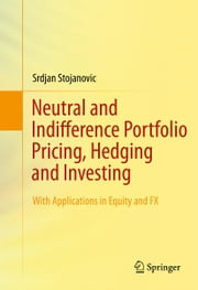 Neutral and Indifference Portfolio Pricing, Hedging and Investing - With applications in Equity and FX ebook by Srdjan Stojanovic
