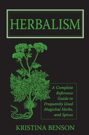 Herbalism: A Complete Reference Guide to Frequently used Magickal Herbs, and Spices ebook by Benson, Kristina