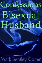Confessions of a Bisexual Husband ebook by Mark Bentley Cohen