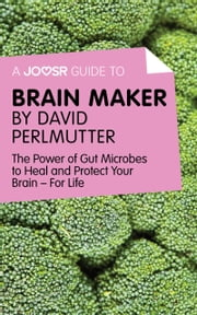 A Joosr Guide to... Brain Maker by David Perlmutter: The Power of Gut Microbes to Heal and Protect Your Brain—For Life ebook by Joosr