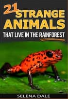 21 Strange Animals That Live In The Rainforest - Weird & Wonderful Animals, #2 ebook by Selena Dale