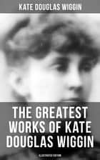 The Greatest Works of Kate Douglas Wiggin (Illustrated Edition) - 21 Novels & 130+ Short Stories, Fairy Tales and Poems ebook by Kate Douglas Wiggin, Alice B. Stephens, N. C. Wyeth,...