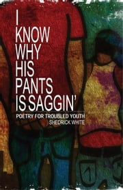 I Know Why His Pants Is Saggin' - Poetry for Troubled Youth ebook by Shedrick C. White