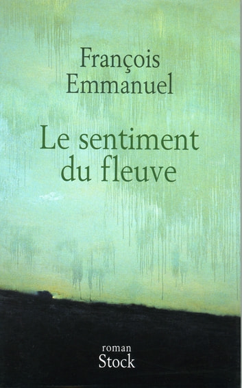 Le sentiment du fleuve ebook by François Emmanuel