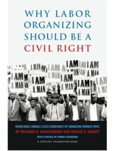 Why Labor Organizing Should Be a Civil Right: Rebuilding a Middle-Class Democracy by Enhancing Worker Voice ebook by Richard D. Kahlenberg,Moshe Z. Marvit
