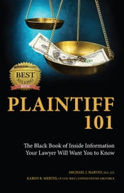 Plaintiff 101: The Black Book of Inside Information Your Lawyer Will Want You to Know ebook by Michael J. Harvey,Karen R. Mertes