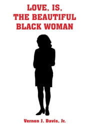 LOVE, IS, THE BEAUTIFUL BLACK WOMAN ebook by Vernon J. Davis, Jr.
