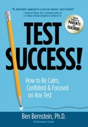 Test Success!: How to Be Calm, Confident and Focused on Any Test ebook by Bernstein, Ben
