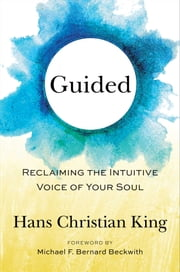 Guided - Reclaiming the Intuitive Voice of Your Soul ebook by Hans King,Michael Bernard Beckwith