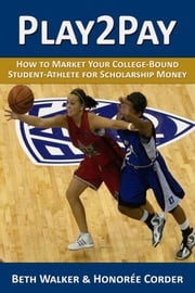 Play2Pay: How to Market Your College-Bound Student-Athlete for Scholarship Money ebook by Honoree Corder