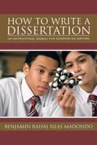 How to Write a Dissertation - AN INSTRUCTIONAL MANUAL FOR DISSERTATION WRITERS. ebook by Benjamin Baisai Silas Madondo