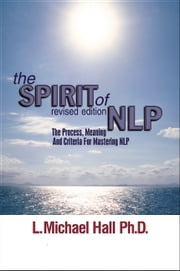The Spirit of NLP - revised edition - The process, meaning and criteria for mastering NLP ebook by L. Michael Hall,L. Michael Hall
