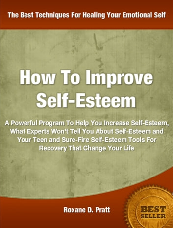 How To Improve Self-Esteem - A Powerful Program To Help You Increase Self-Esteem, What Experts Won't Tell You About Self-Esteem and Your Teen and Sure-Fire Self-Esteem Tools For Recovery That Change Your Life ebook by Roxane Pratt