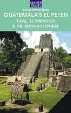Guatemala's El Petén: Tikal, El Mirador & the Maya Biosphere ebook by Shelagh  McNally