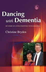Dancing with Dementia - My Story of Living Positively with Dementia ebook by Christine Bryden