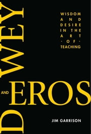 Dewey and Eros: Wisdom and Desire in the Art of Teaching ebook by Garrison, Jim