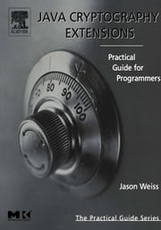 Java Cryptography Extensions: Practical Guide for Programmers ebook by Weiss, Jason R.
