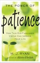 The Power of Patience - How This Old-Fashioned Virtue Can Improve Your Life ebook by M.J. Ryan